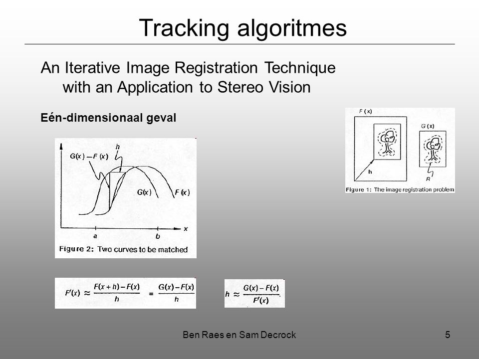 Ben Raes en Sam Decrock5 Tracking algoritmes An Iterative Image Registration Technique with an Application to Stereo Vision Eén-dimensionaal geval