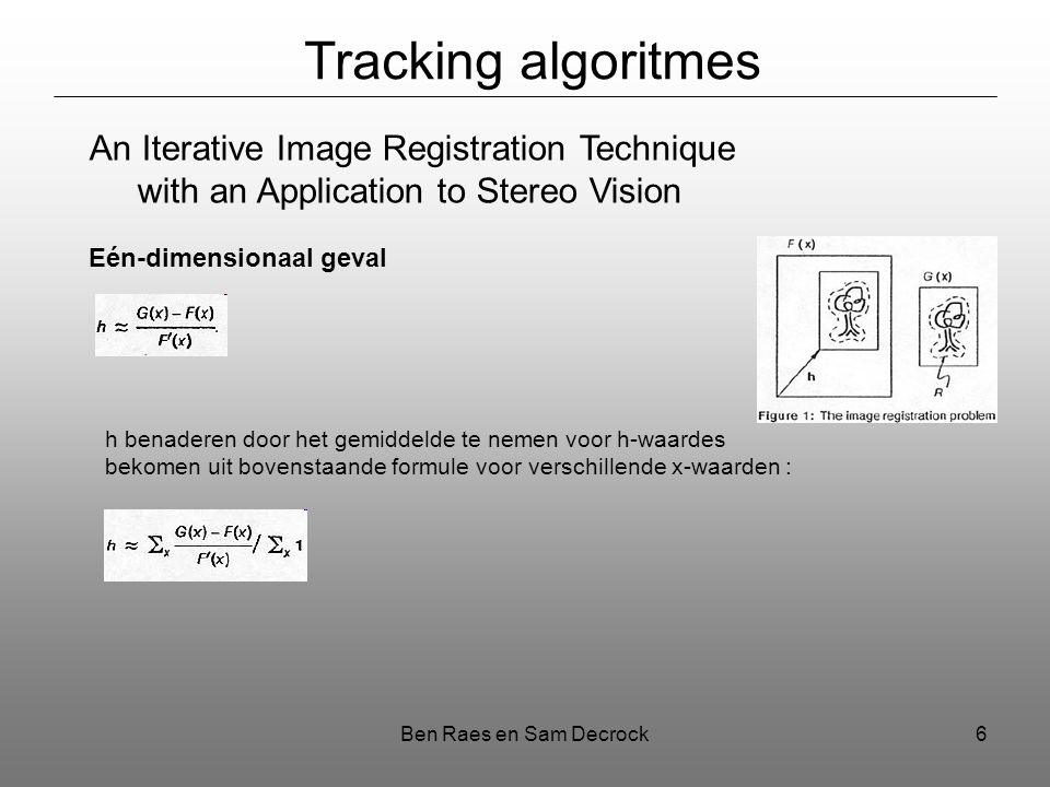 Ben Raes en Sam Decrock6 Tracking algoritmes An Iterative Image Registration Technique with an Application to Stereo Vision Eén-dimensionaal geval h b