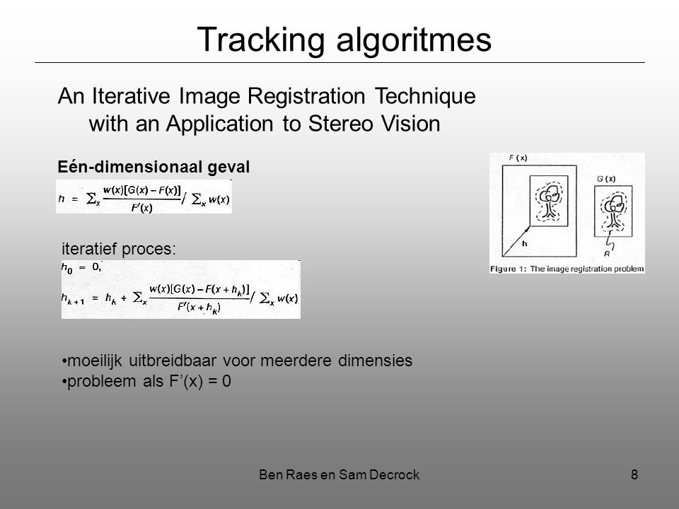 Ben Raes en Sam Decrock8 Tracking algoritmes An Iterative Image Registration Technique with an Application to Stereo Vision Eén-dimensionaal geval ite