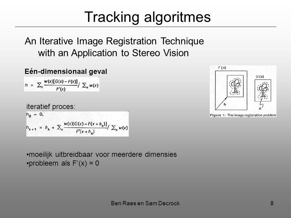 Ben Raes en Sam Decrock8 Tracking algoritmes An Iterative Image Registration Technique with an Application to Stereo Vision Eén-dimensionaal geval iteratief proces: moeilijk uitbreidbaar voor meerdere dimensies probleem als F'(x) = 0