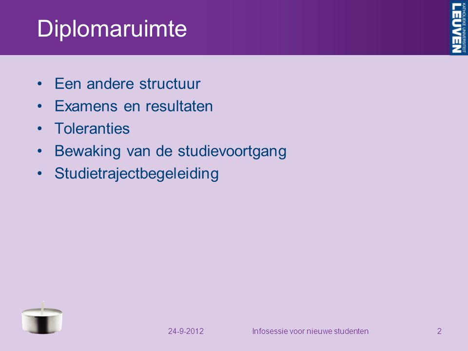 Diplomaruimte Een andere structuur Examens en resultaten Toleranties Bewaking van de studievoortgang Studietrajectbegeleiding 24-9-2012Infosessie voor