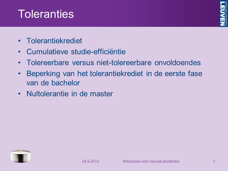 Toleranties Tolerantiekrediet Cumulatieve studie-efficiëntie Tolereerbare versus niet-tolereerbare onvoldoendes Beperking van het tolerantiekrediet in de eerste fase van de bachelor Nultolerantie in de master 24-9-2012Infosessie voor nieuwe studenten3