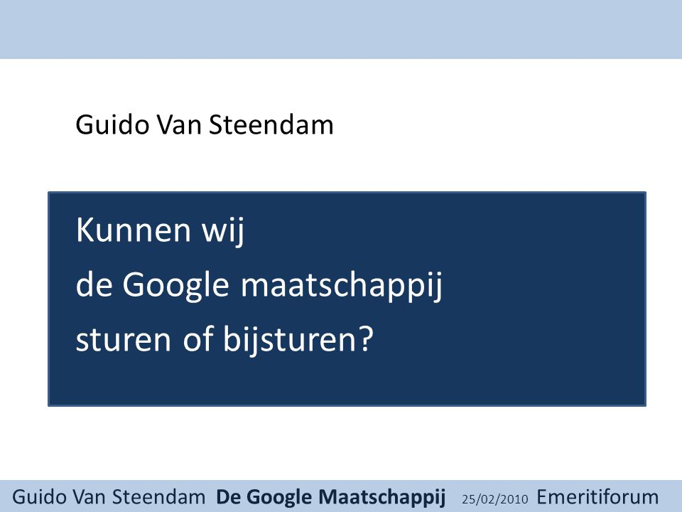 Guido Van Steendam De Google Maatschappij 25/02/2010 Emeritiforum 1 Privacy Omgaan met privacy 2 Meer dan eenmalige sterke regels Het is blijvende strijd, stap voor stap weer invullen… Op alle domeinen van het leven