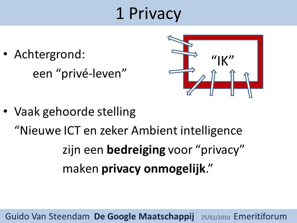 Guido Van Steendam De Google Maatschappij 25/02/2010 Emeritiforum 1 Privacy Achtergrond: een privé-leven Vaak gehoorde stelling Nieuwe ICT en zeker Ambient intelligence zijn een bedreiging voor privacy maken privacy onmogelijk. IK