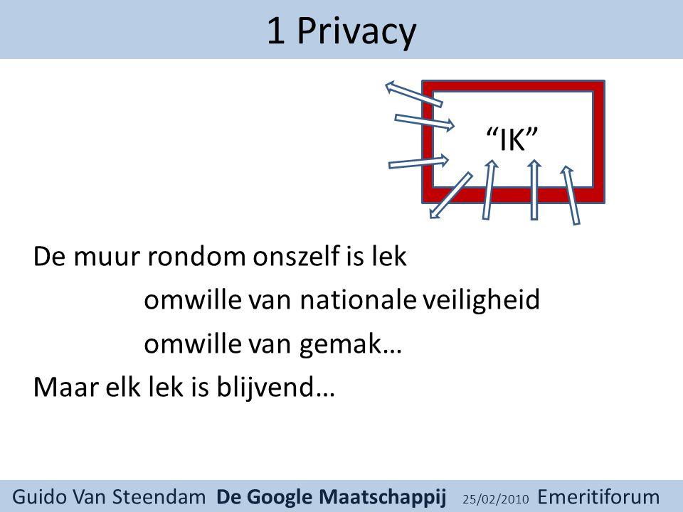 Guido Van Steendam De Google Maatschappij 25/02/2010 Emeritiforum 1 Privacy De muur rondom onszelf is lek omwille van nationale veiligheid omwille van gemak… Maar elk lek is blijvend… IK