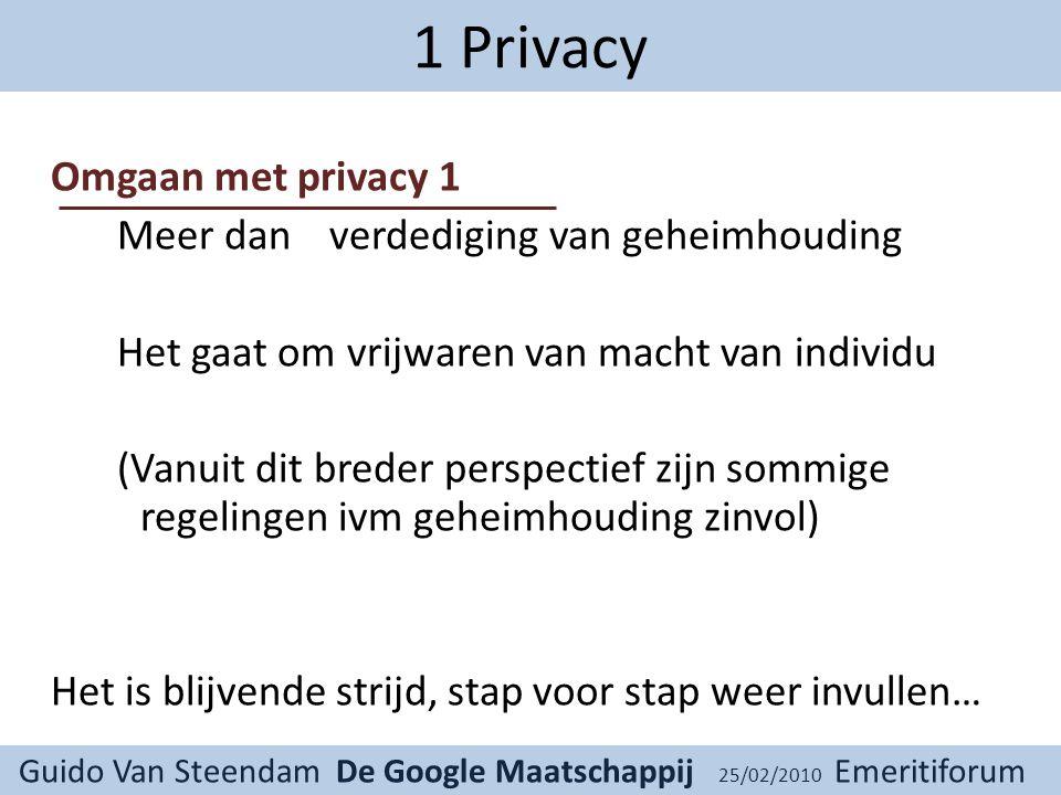 Guido Van Steendam De Google Maatschappij 25/02/2010 Emeritiforum 1 Privacy Omgaan met privacy 1 Meer dan verdediging van geheimhouding Het gaat om vrijwaren van macht van individu (Vanuit dit breder perspectief zijn sommige regelingen ivm geheimhouding zinvol) Het is blijvende strijd, stap voor stap weer invullen…