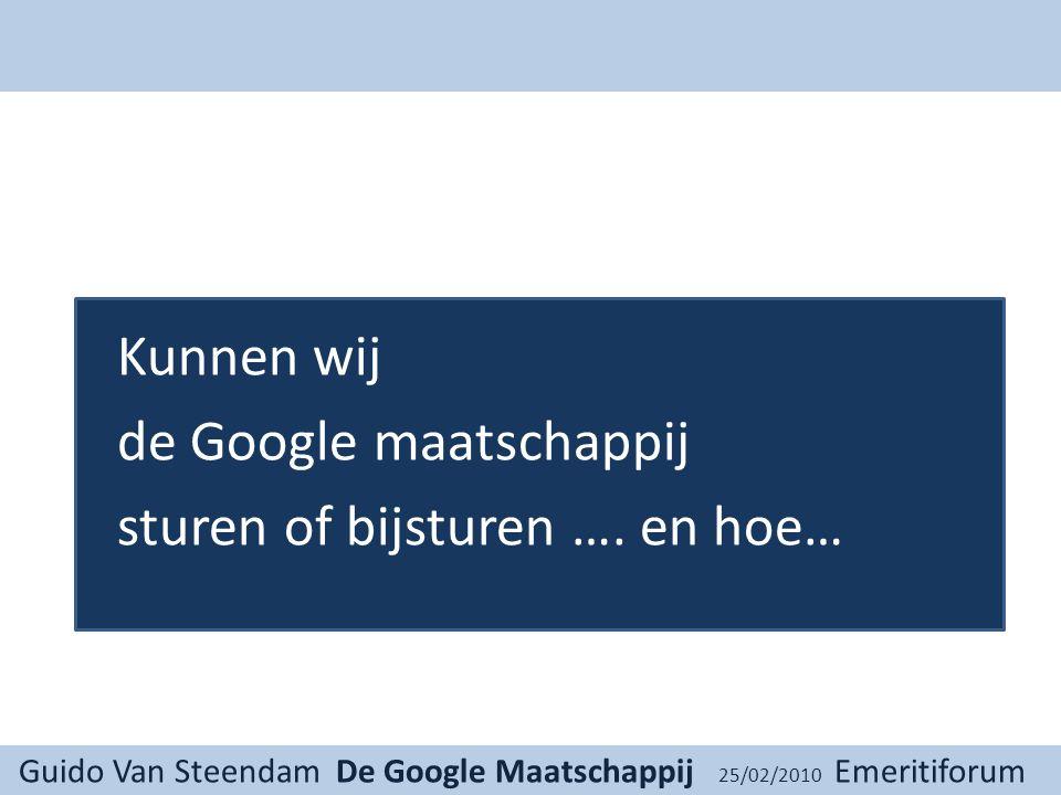 Guido Van Steendam De Google Maatschappij 25/02/2010 Emeritiforum Kunnen wij de Google maatschappij sturen of bijsturen ….