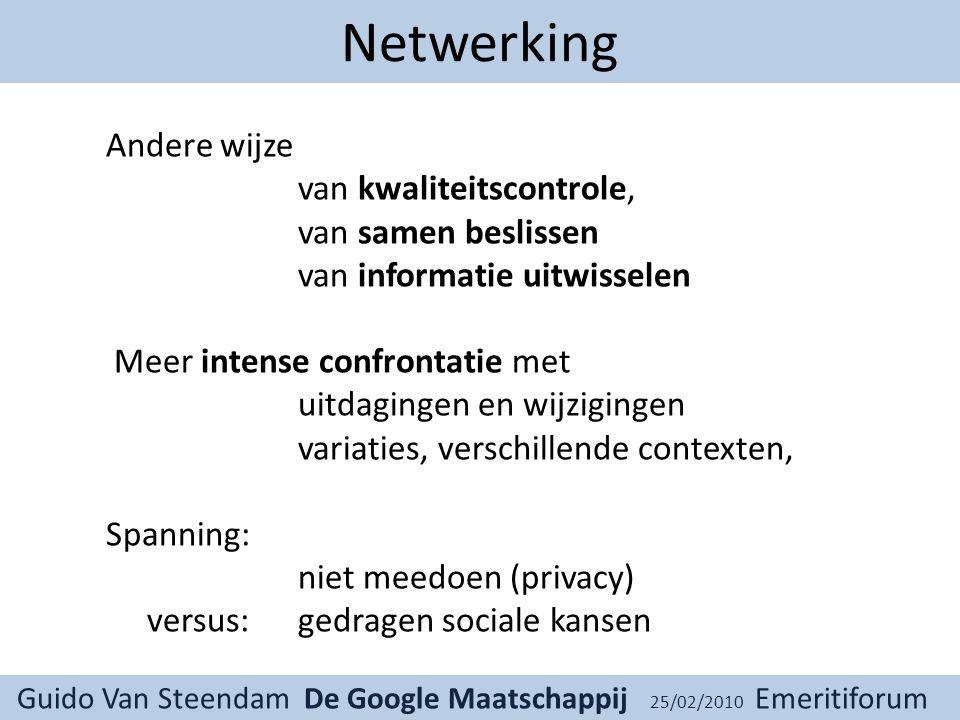 Guido Van Steendam De Google Maatschappij 25/02/2010 Emeritiforum Netwerking Andere wijze van kwaliteitscontrole, van samen beslissen van informatie uitwisselen Meer intense confrontatie met uitdagingen en wijzigingen variaties, verschillende contexten, Spanning: niet meedoen (privacy) versus: gedragen sociale kansen
