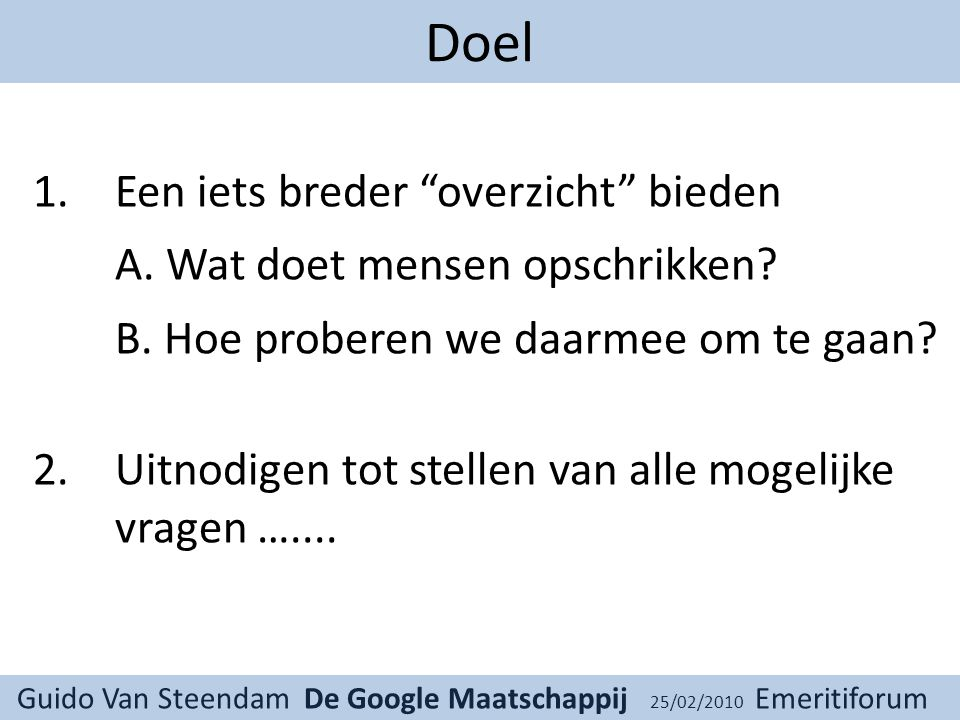 Guido Van Steendam De Google Maatschappij 25/02/2010 Emeritiforum Doel 1.Een iets breder overzicht bieden A.