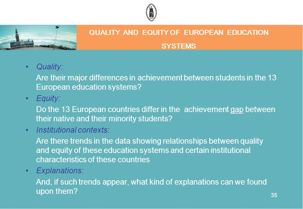 35 QUALITY AND EQUITY OF EUROPEAN EDUCATION SYSTEMS Quality: Are their major differences in achievement between students in the 13 European education systems.