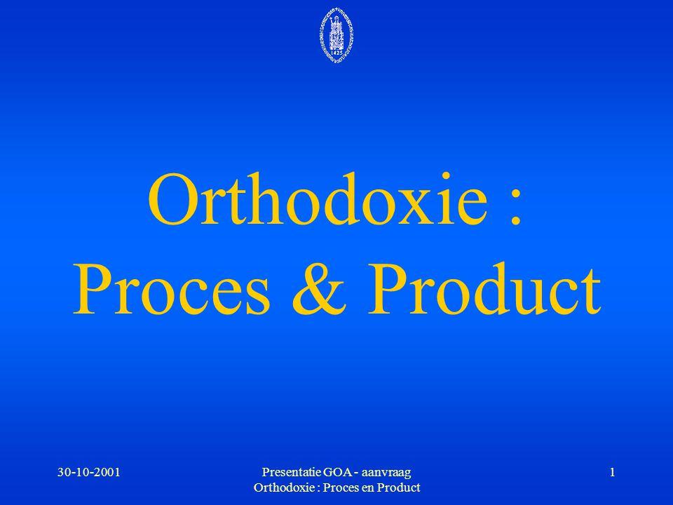 30-10-2001Presentatie GOA - aanvraag Orthodoxie : Proces en Product 1 Orthodoxie : Proces & Product