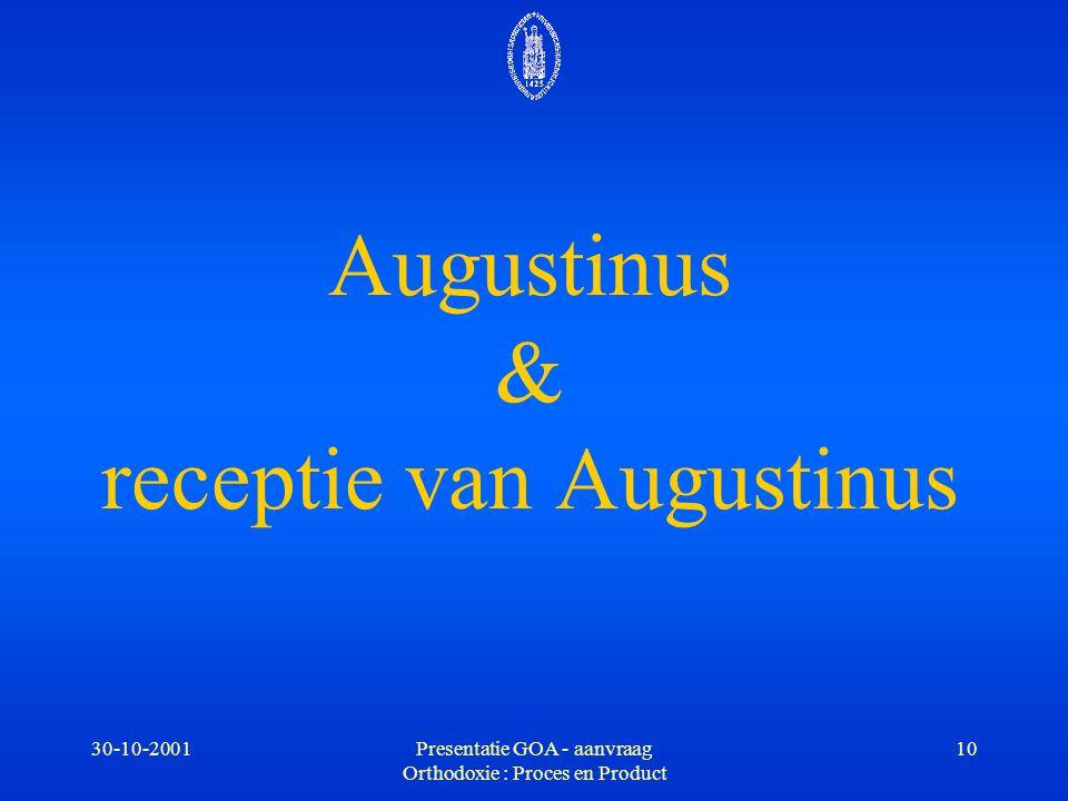 30-10-2001Presentatie GOA - aanvraag Orthodoxie : Proces en Product 10 Augustinus & receptie van Augustinus