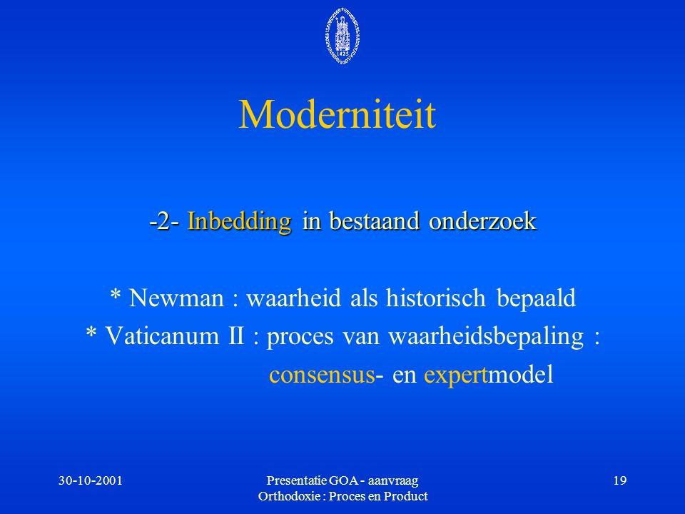 30-10-2001Presentatie GOA - aanvraag Orthodoxie : Proces en Product 19 Moderniteit -2- Inbedding in bestaand onderzoek * Newman : waarheid als histori