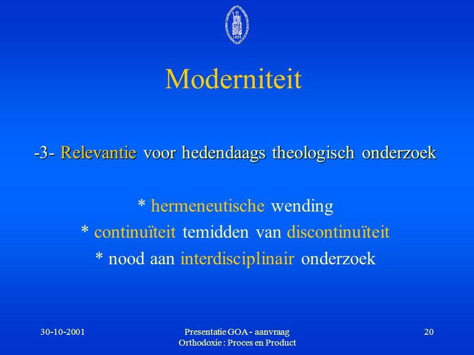 30-10-2001Presentatie GOA - aanvraag Orthodoxie : Proces en Product 20 Moderniteit -3- Relevantie voor hedendaags theologisch onderzoek * hermeneutisc