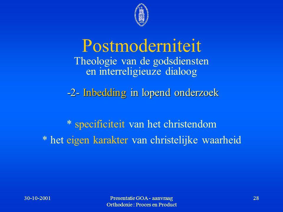 30-10-2001Presentatie GOA - aanvraag Orthodoxie : Proces en Product 28 -2- Inbedding in lopend onderzoek Postmoderniteit Theologie van de godsdiensten