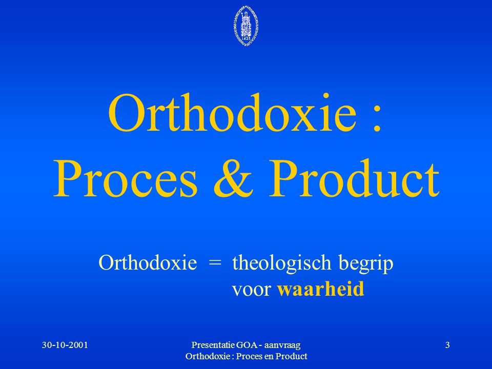 30-10-2001Presentatie GOA - aanvraag Orthodoxie : Proces en Product 14 -3- Relevantie voor de hedendaagse theologie * identiteit van het Christendom * nuancering van waarheidsaanspraken Augustinus en Augustinus-receptie