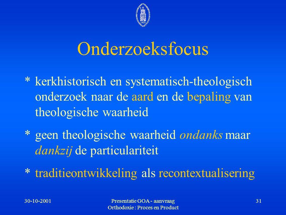 30-10-2001Presentatie GOA - aanvraag Orthodoxie : Proces en Product 31 Onderzoeksfocus * kerkhistorisch en systematisch-theologisch onderzoek naar de