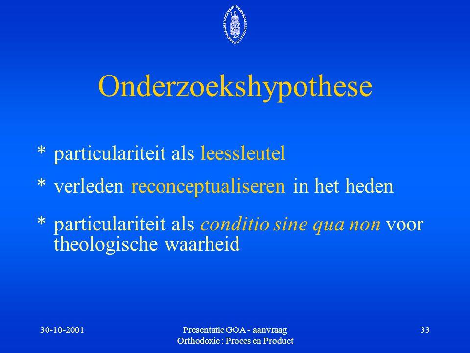 30-10-2001Presentatie GOA - aanvraag Orthodoxie : Proces en Product 33 Onderzoekshypothese *particulariteit als leessleutel *verleden reconceptualiser