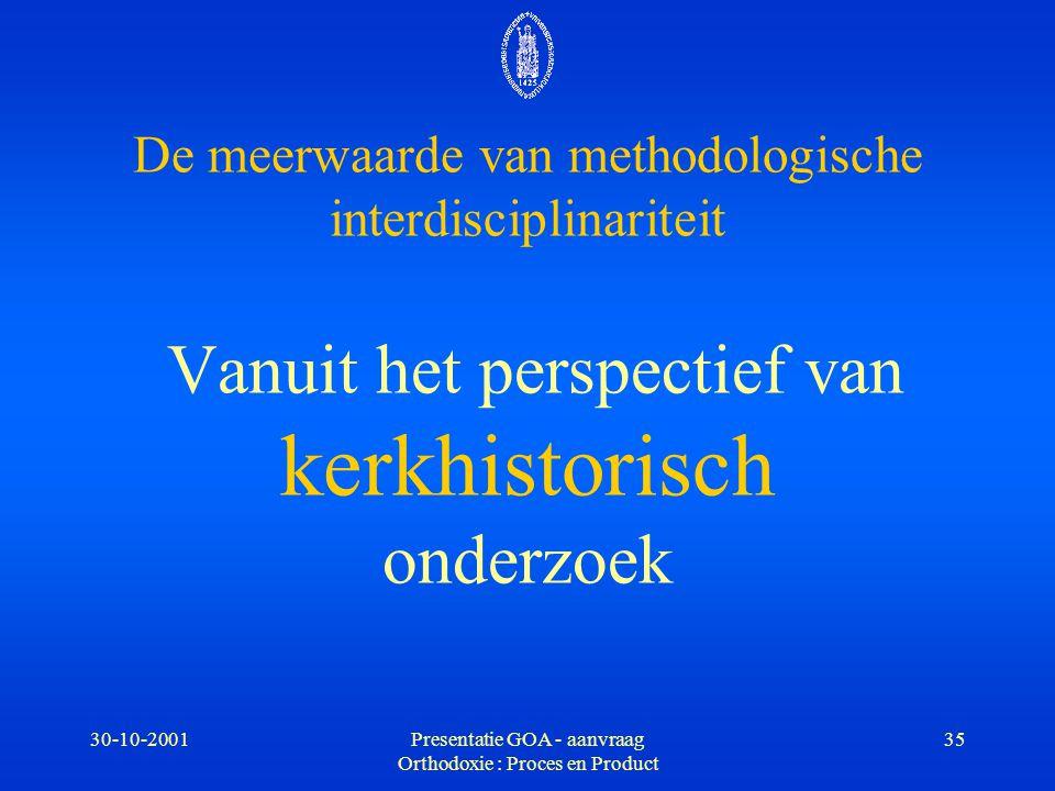 30-10-2001Presentatie GOA - aanvraag Orthodoxie : Proces en Product 35 De meerwaarde van methodologische interdisciplinariteit Vanuit het perspectief