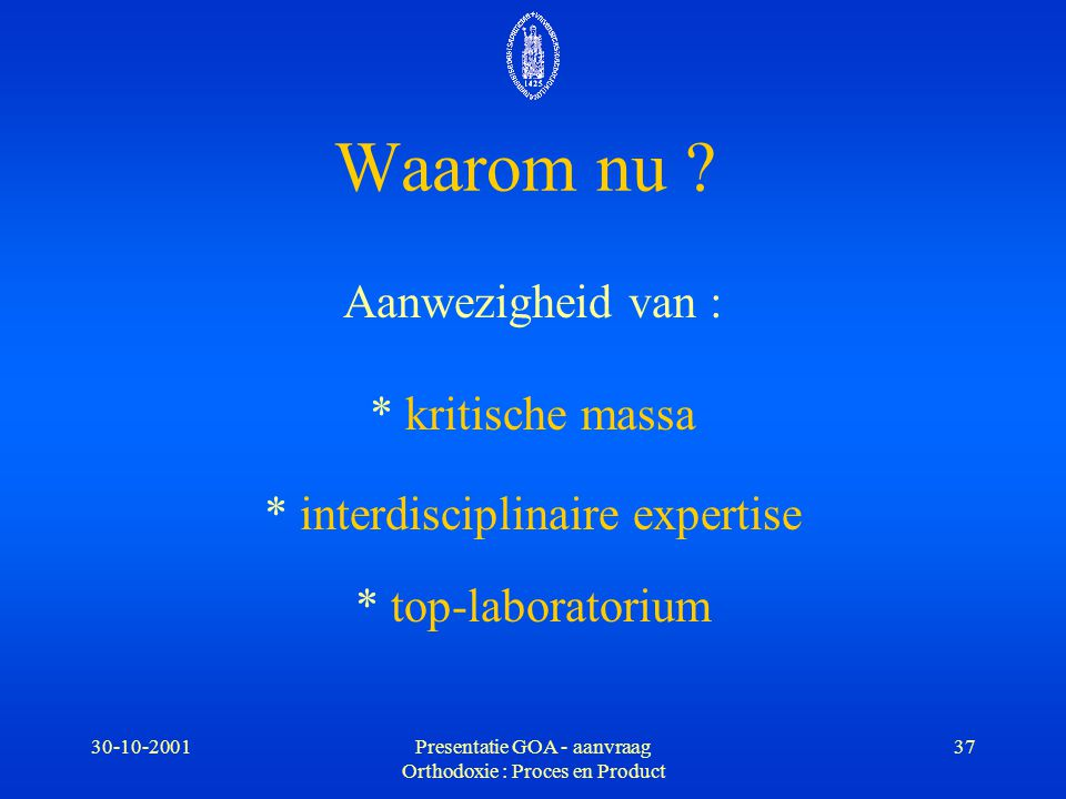30-10-2001Presentatie GOA - aanvraag Orthodoxie : Proces en Product 37 Waarom nu ? Aanwezigheid van : * kritische massa * interdisciplinaire expertise