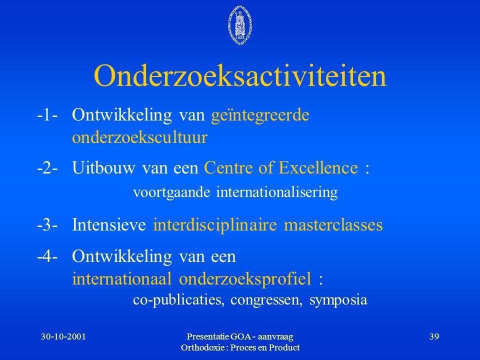 30-10-2001Presentatie GOA - aanvraag Orthodoxie : Proces en Product 39 -1-Ontwikkeling van geïntegreerde onderzoekscultuur -2- Uitbouw van een Centre