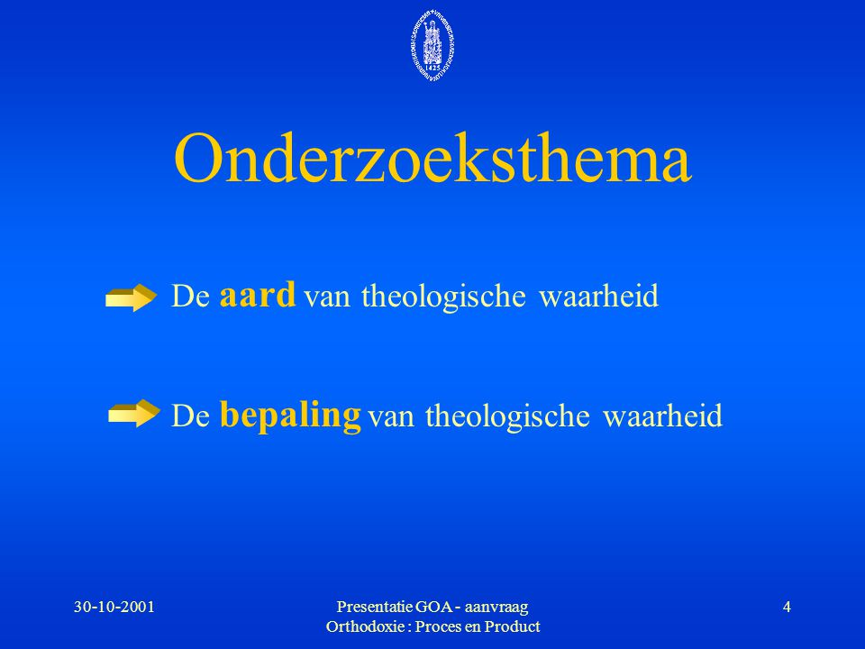 30-10-2001Presentatie GOA - aanvraag Orthodoxie : Proces en Product 4 Onderzoeksthema De aard van theologische waarheid De bepaling van theologische w