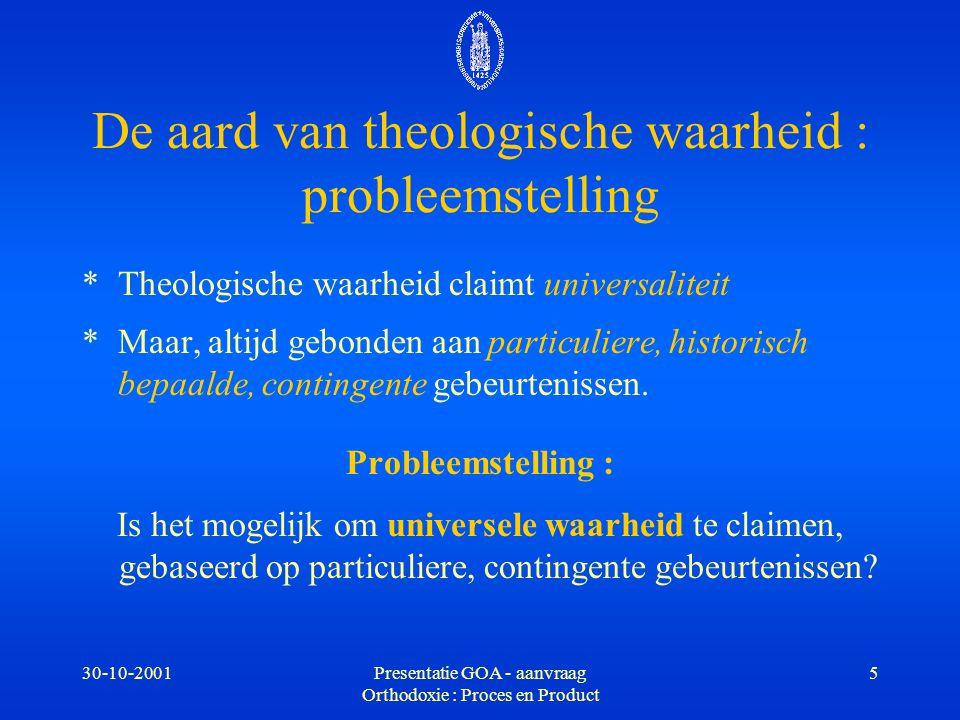 30-10-2001Presentatie GOA - aanvraag Orthodoxie : Proces en Product 6 Bepaling van theologische waarheid *Wie bepaalt welke interpretatie van particuliere, historisch bepaalde, contingente gebeurtenissen orthodox wordt genoemd.