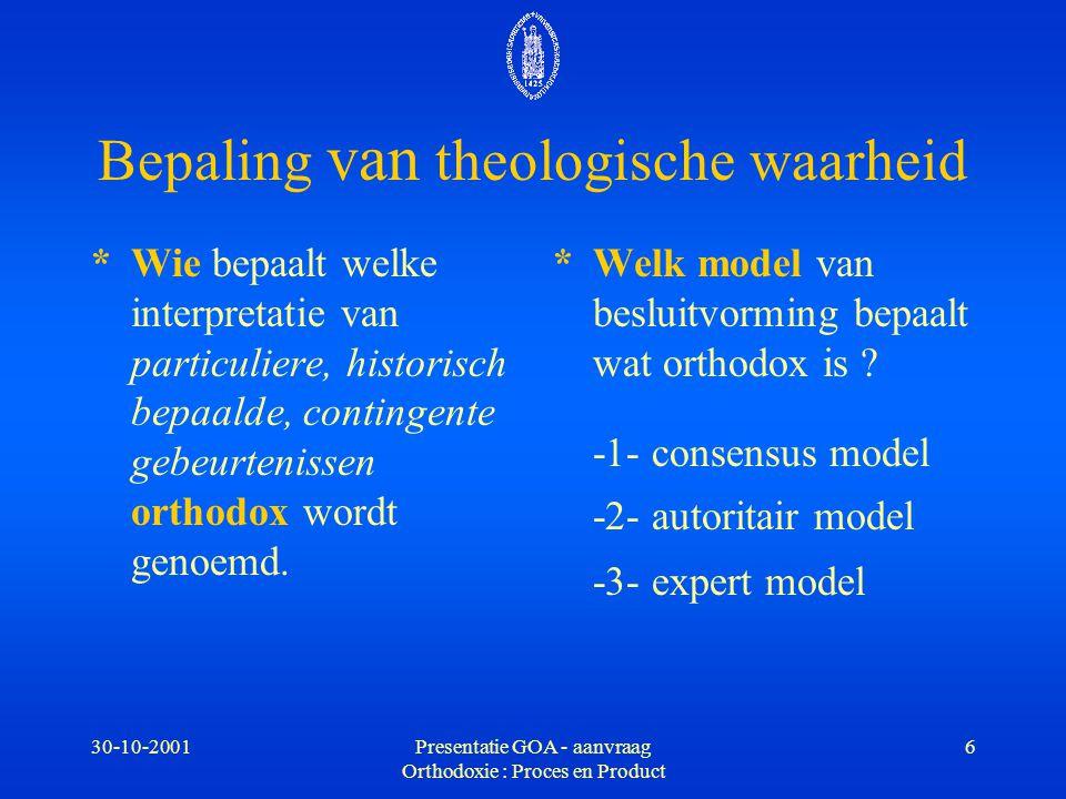 30-10-2001Presentatie GOA - aanvraag Orthodoxie : Proces en Product 6 Bepaling van theologische waarheid *Wie bepaalt welke interpretatie van particul