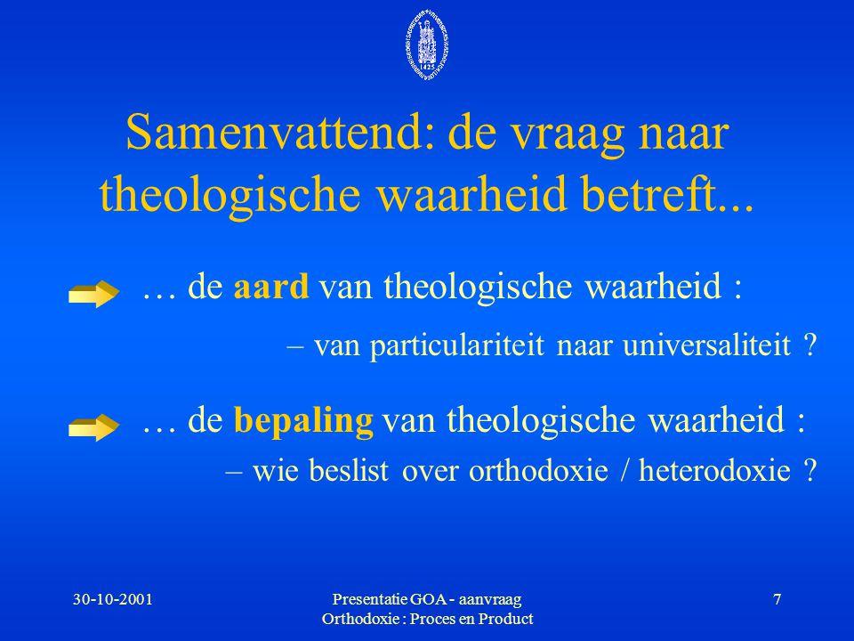 30-10-2001Presentatie GOA - aanvraag Orthodoxie : Proces en Product 7 Samenvattend: de vraag naar theologische waarheid betreft... … de aard van theol