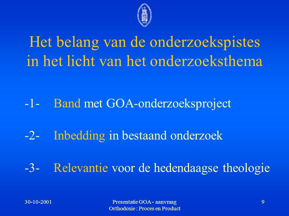 30-10-2001Presentatie GOA - aanvraag Orthodoxie : Proces en Product 40 -1-permanente, structurele discussiebasis -2- model voor orthodoxie -3- synergie tussen kerkhistorisch en systematisch-theologisch onderzoek Te verwachten onderzoeksresultaten