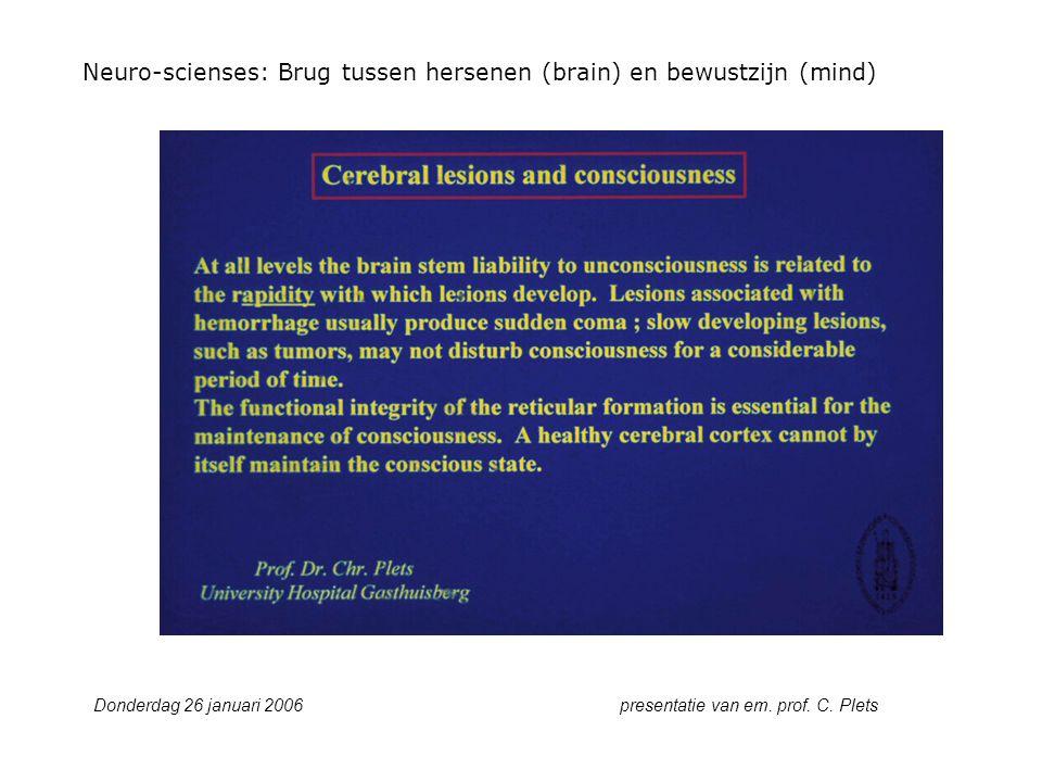 Neuro-scienses: Brug tussen hersenen (brain) en bewustzijn (mind) Donderdag 26 januari 2006 presentatie van em. prof. C. Plets