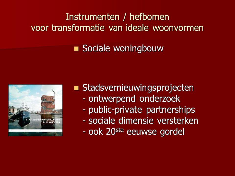 Instrumenten / hefbomen voor transformatie van ideale woonvormen Sociale woningbouw Sociale woningbouw Stadsvernieuwingsprojecten - ontwerpend onderzoek - public-private partnerships - sociale dimensie versterken - ook 20 ste eeuwse gordel Stadsvernieuwingsprojecten - ontwerpend onderzoek - public-private partnerships - sociale dimensie versterken - ook 20 ste eeuwse gordel