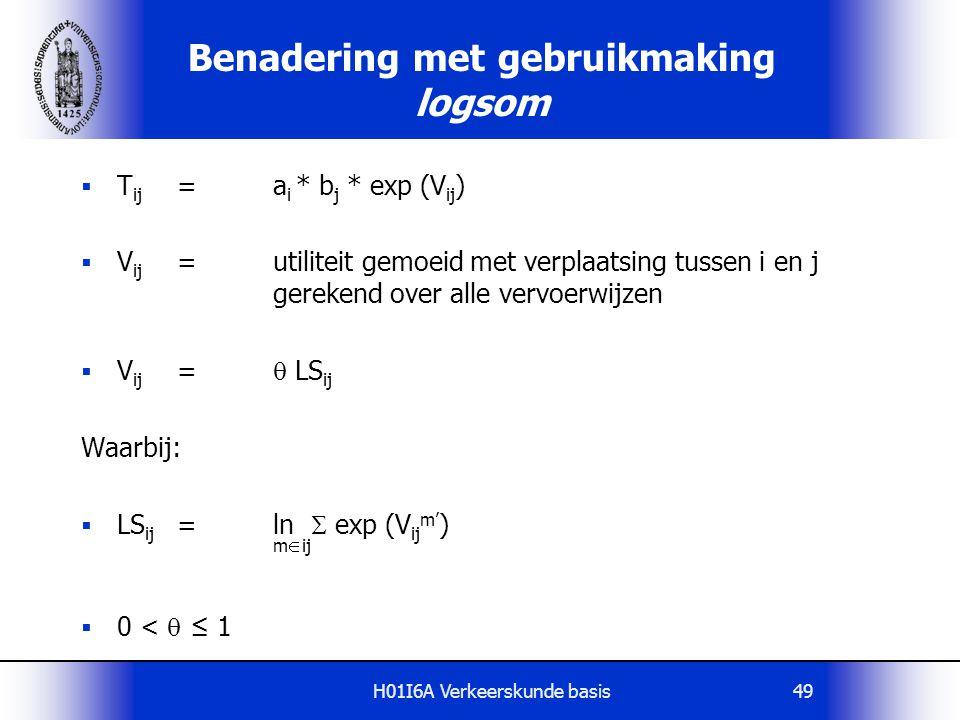 H01I6A Verkeerskunde basis49 Benadering met gebruikmaking logsom  T ij =a i * b j * exp (V ij )  V ij =utiliteit gemoeid met verplaatsing tussen i e