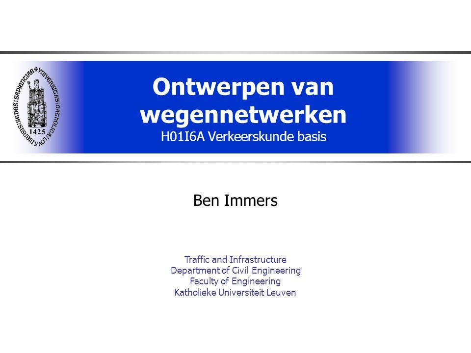 Ontwerpen van wegennetwerken H01I6A Verkeerskunde basis Ben Immers Traffic and Infrastructure Department of Civil Engineering Faculty of Engineering Katholieke Universiteit Leuven