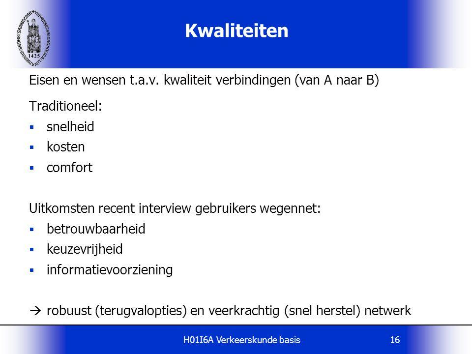 H01I6A Verkeerskunde basis16 Kwaliteiten Eisen en wensen t.a.v. kwaliteit verbindingen (van A naar B) Traditioneel:  snelheid  kosten  comfort Uitk