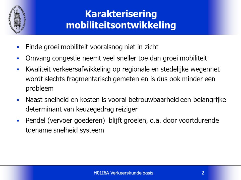 H01I6A Verkeerskunde basis13 De functie van netwerken in een historische context Ontwikkeling afgelopen decennia: Ruimteconsumptie  uitdijing stedelijk areaal Schaalvergroting en concentratie  uitdijing verzorgingsgebied diensten (scholen, ziekenhuizen, gemeentelijke diensten, etc.) Vlaanderen: 88% verplaatsingen < 25 km 86% autoverplaatsingen < 25 km 64% autoverplaatsingen < 10 km 42% autoverplaatsingen < 5 km Dit vraagt om een herwaardering van het regionale en stedelijke wegennet