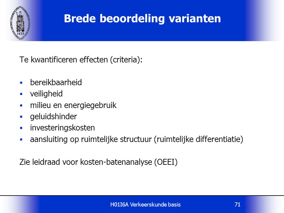 H01I6A Verkeerskunde basis71 Brede beoordeling varianten Te kwantificeren effecten (criteria):  bereikbaarheid  veiligheid  milieu en energiegebrui