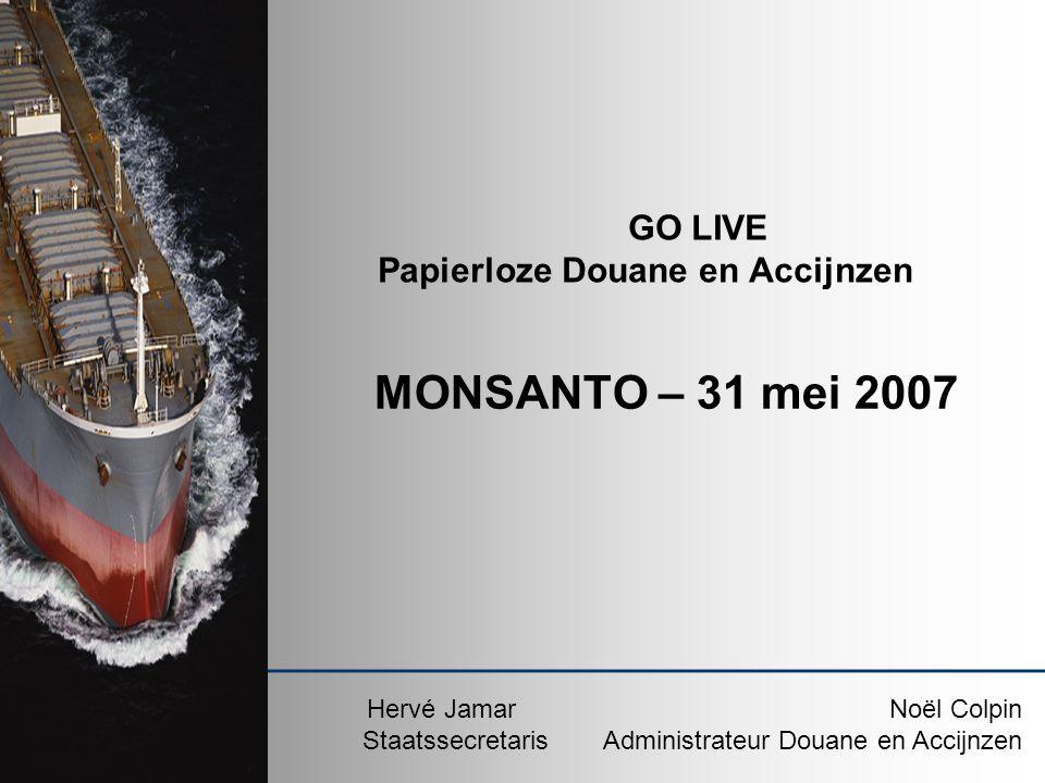 GO LIVE Papierloze Douane en Accijnzen Hervé JamarNoël Colpin StaatssecretarisAdministrateur Douane en Accijnzen MONSANTO – 31 mei 2007