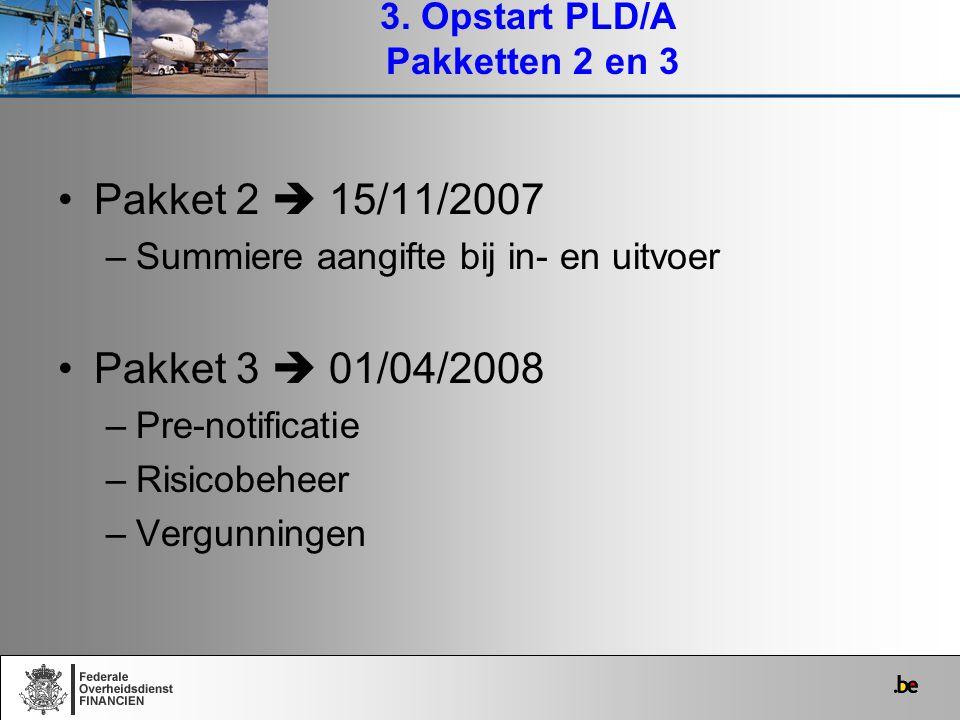 Pakket 2  15/11/2007 –Summiere aangifte bij in- en uitvoer Pakket 3  01/04/2008 –Pre-notificatie –Risicobeheer –Vergunningen 3. Opstart PLD/A Pakket