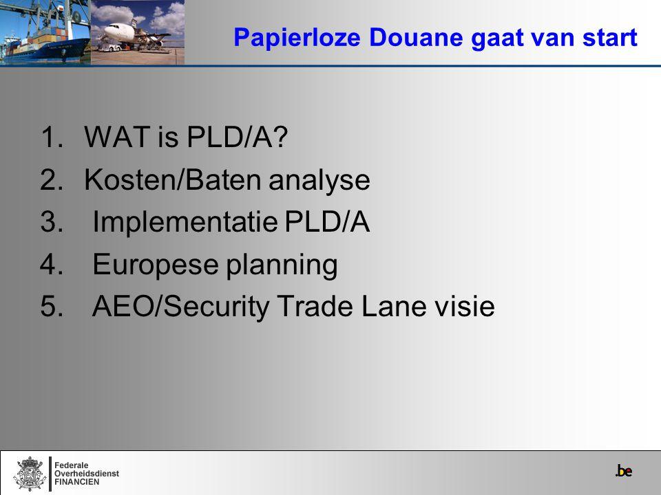 1.WAT is PLD/A? 2.Kosten/Baten analyse 3. Implementatie PLD/A 4. Europese planning 5. AEO/Security Trade Lane visie Papierloze Douane gaat van start