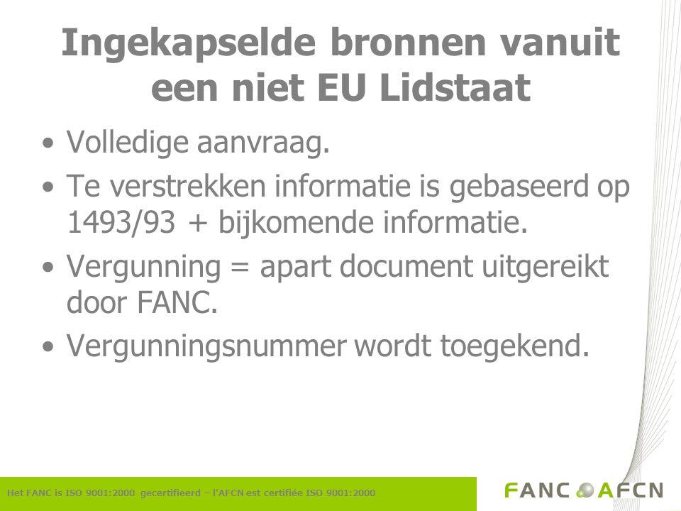 Ingekapselde bronnen vanuit een niet EU Lidstaat Het FANC is ISO 9001:2000 gecertifieerd – l'AFCN est certifiée ISO 9001:2000 Volledige aanvraag. Te v