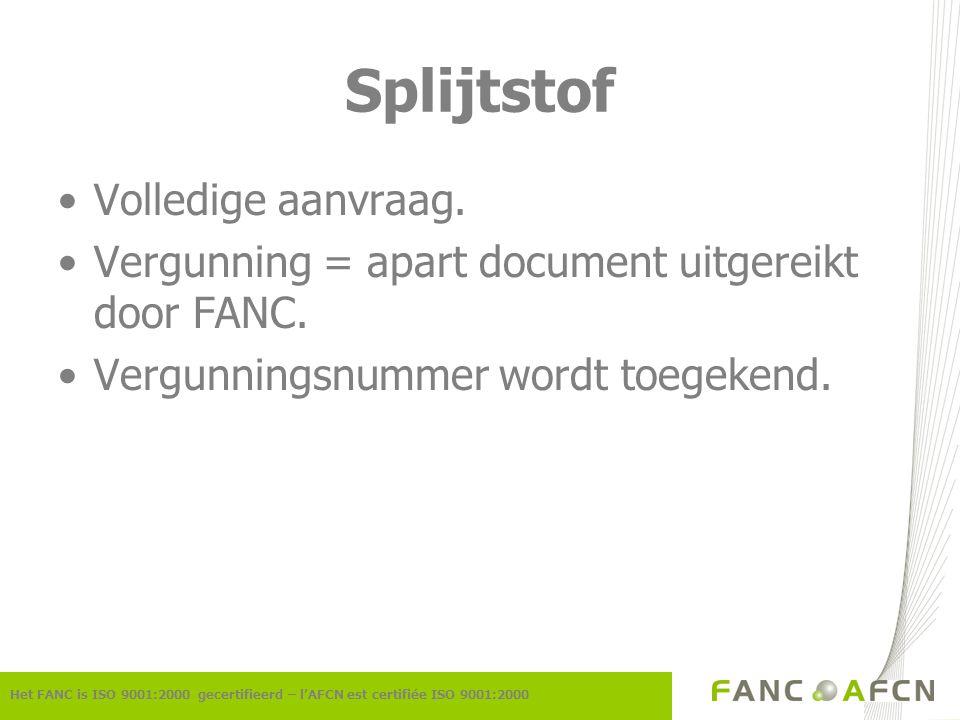 Splijtstof Het FANC is ISO 9001:2000 gecertifieerd – l'AFCN est certifiée ISO 9001:2000 Volledige aanvraag. Vergunning = apart document uitgereikt doo
