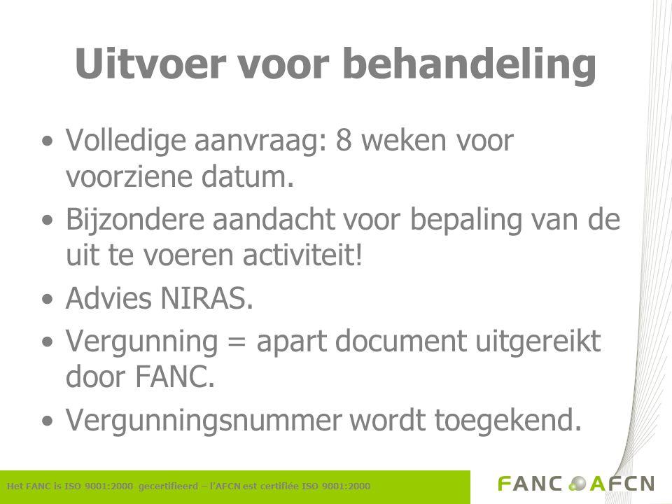 Uitvoer voor behandeling Het FANC is ISO 9001:2000 gecertifieerd – l'AFCN est certifiée ISO 9001:2000 Volledige aanvraag: 8 weken voor voorziene datum.