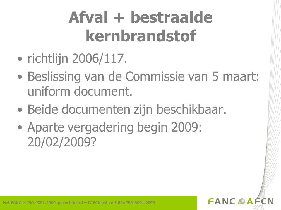 Afval + bestraalde kernbrandstof Het FANC is ISO 9001:2000 gecertifieerd – l'AFCN est certifiée ISO 9001:2000 richtlijn 2006/117.