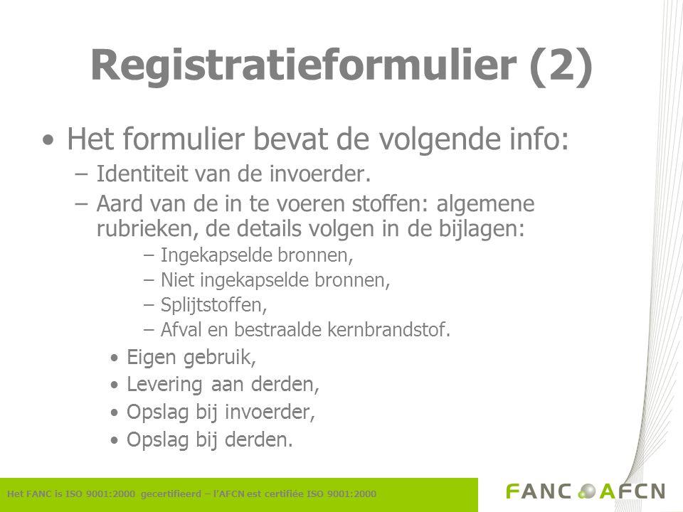Registratieformulier (2) Het FANC is ISO 9001:2000 gecertifieerd – l'AFCN est certifiée ISO 9001:2000 Het formulier bevat de volgende info: –Identiteit van de invoerder.