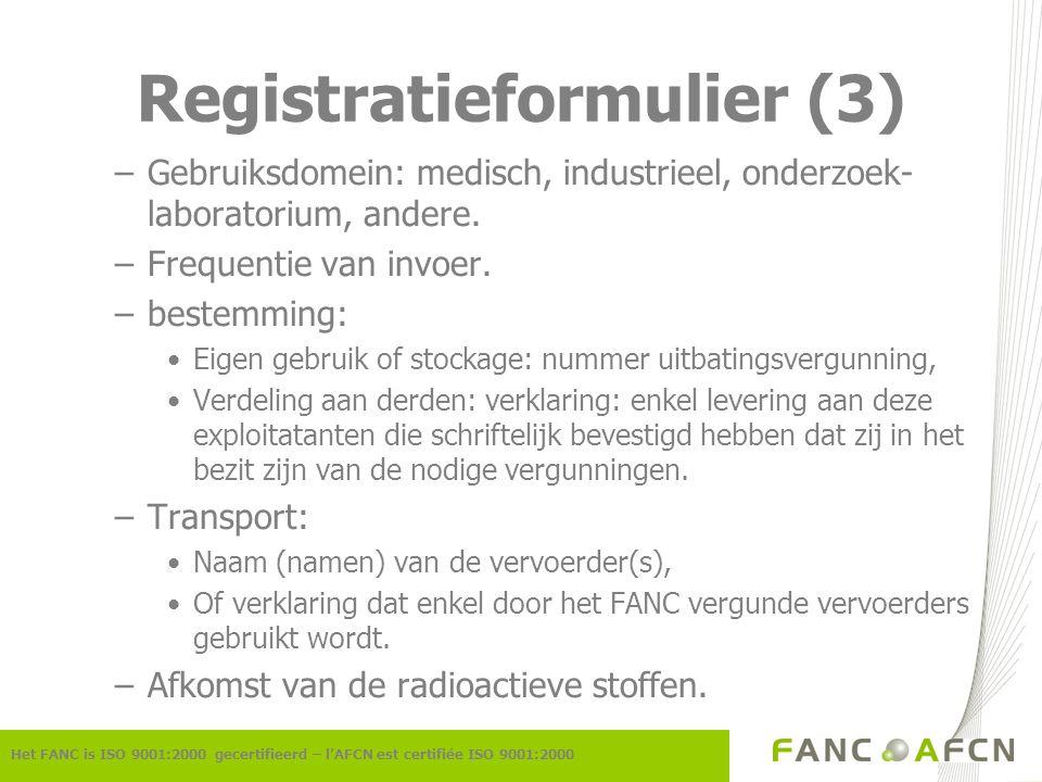 Registratieformulier (4) Het FANC is ISO 9001:2000 gecertifieerd – l'AFCN est certifiée ISO 9001:2000 –invoerrapporteringen: Ofwel: wordt er een lijst van afzenders toegevoegd: de trimestriële rapporten kunnen dan door de afzender verstuurd worden conform 1493/93, aangevuld met een verklaring van de invoerder indien er van een bepaalde invoerder tijdens een periode niets ontvangen werd.