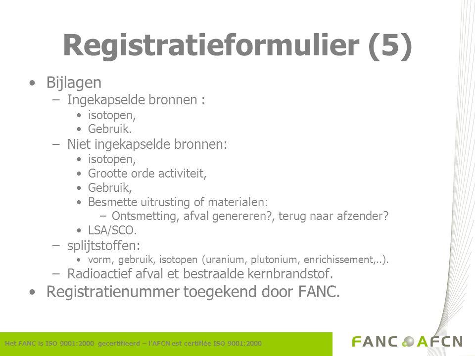 Registratieformulier (5) Het FANC is ISO 9001:2000 gecertifieerd – l'AFCN est certifiée ISO 9001:2000 Bijlagen –Ingekapselde bronnen : isotopen, Gebru