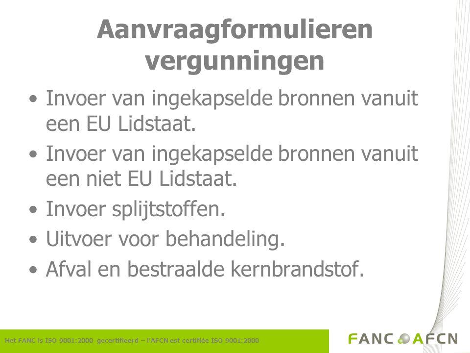 Aanvraagformulieren vergunningen Het FANC is ISO 9001:2000 gecertifieerd – l'AFCN est certifiée ISO 9001:2000 Invoer van ingekapselde bronnen vanuit e