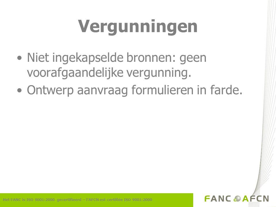 Vergunningen Het FANC is ISO 9001:2000 gecertifieerd – l'AFCN est certifiée ISO 9001:2000 Niet ingekapselde bronnen: geen voorafgaandelijke vergunning