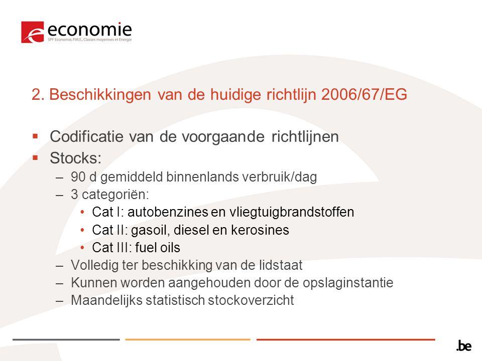 2. Beschikkingen van de huidige richtlijn 2006/67/EG  Codificatie van de voorgaande richtlijnen  Stocks: –90 d gemiddeld binnenlands verbruik/dag –3